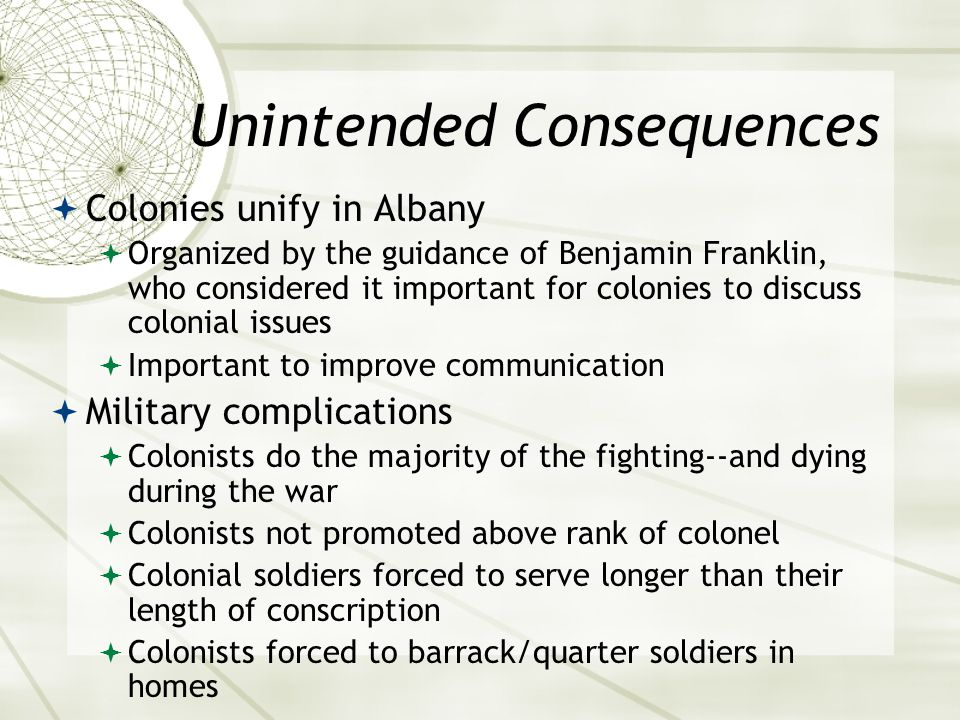 Unintended Consequences  Colonies unify in Albany  Organized by the guidance of Benjamin Franklin, who considered it important for colonies to discuss colonial issues  Important to improve communication  Military complications  Colonists do the majority of the fighting--and dying during the war  Colonists not promoted above rank of colonel  Colonial soldiers forced to serve longer than their length of conscription  Colonists forced to barrack/quarter soldiers in homes