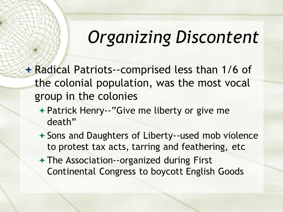 Organizing Discontent  Radical Patriots--comprised less than 1/6 of the colonial population, was the most vocal group in the colonies  Patrick Henry-- Give me liberty or give me death  Sons and Daughters of Liberty--used mob violence to protest tax acts, tarring and feathering, etc  The Association--organized during First Continental Congress to boycott English Goods