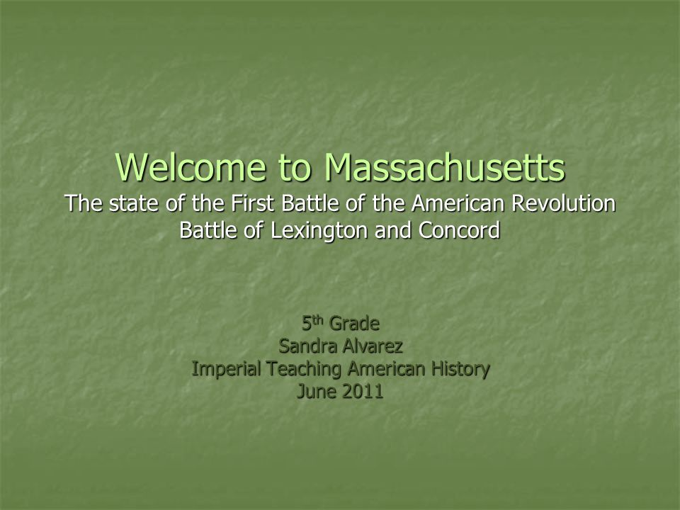 Welcome to Massachusetts The state of the First Battle of the American Revolution Battle of Lexington and Concord 5 th Grade Sandra Alvarez Imperial T