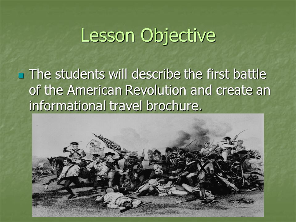Lesson Objective The students will describe the first battle of the American Revolution and create an informational travel brochure. The students will