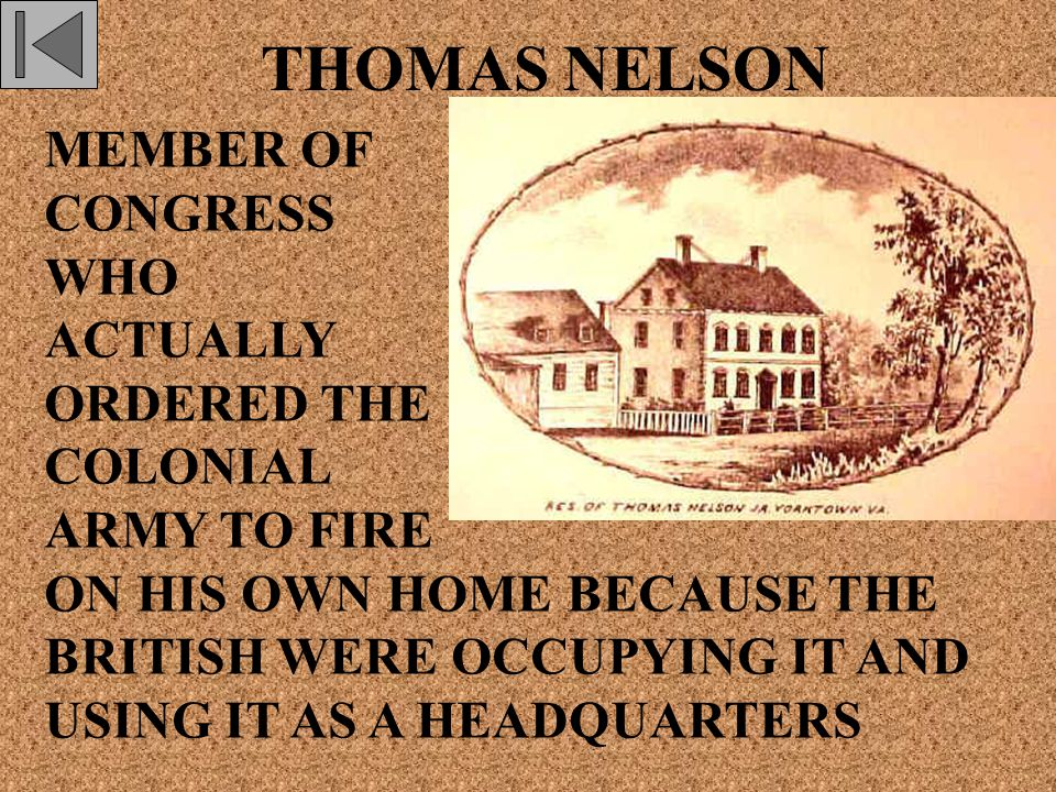 THOMAS NELSON MEMBER OF CONGRESS WHO ACTUALLY ORDERED THE COLONIAL ARMY TO FIRE ON HIS OWN HOME BECAUSE THE BRITISH WERE OCCUPYING IT AND USING IT AS A HEADQUARTERS