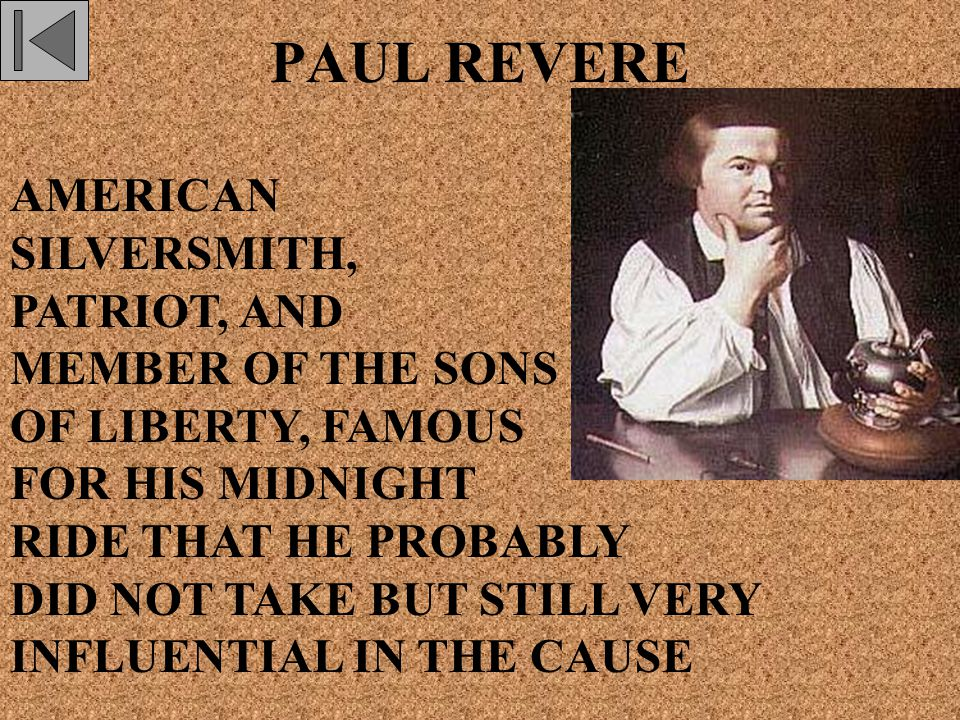PAUL REVERE AMERICAN SILVERSMITH, PATRIOT, AND MEMBER OF THE SONS OF LIBERTY, FAMOUS FOR HIS MIDNIGHT RIDE THAT HE PROBABLY DID NOT TAKE BUT STILL VERY INFLUENTIAL IN THE CAUSE
