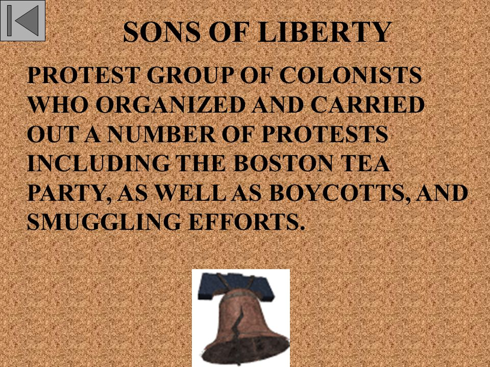SONS OF LIBERTY PROTEST GROUP OF COLONISTS WHO ORGANIZED AND CARRIED OUT A NUMBER OF PROTESTS INCLUDING THE BOSTON TEA PARTY, AS WELL AS BOYCOTTS, AND SMUGGLING EFFORTS.