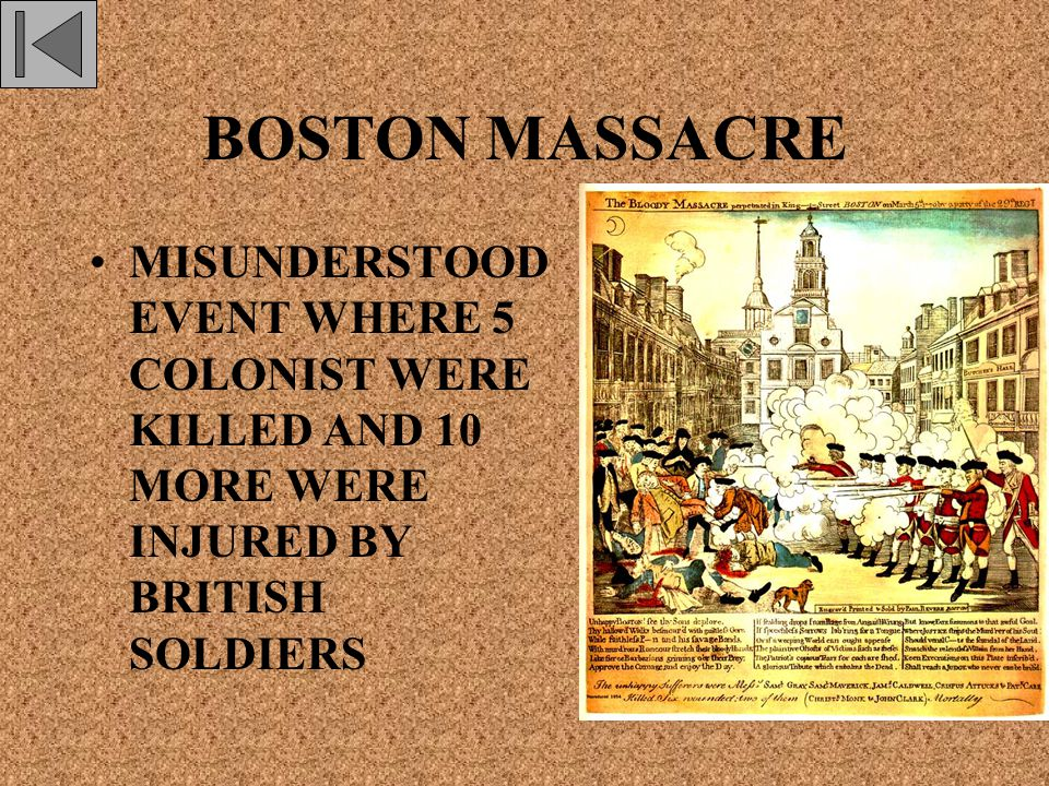 BOSTON MASSACRE MISUNDERSTOOD EVENT WHERE 5 COLONIST WERE KILLED AND 10 MORE WERE INJURED BY BRITISH SOLDIERS