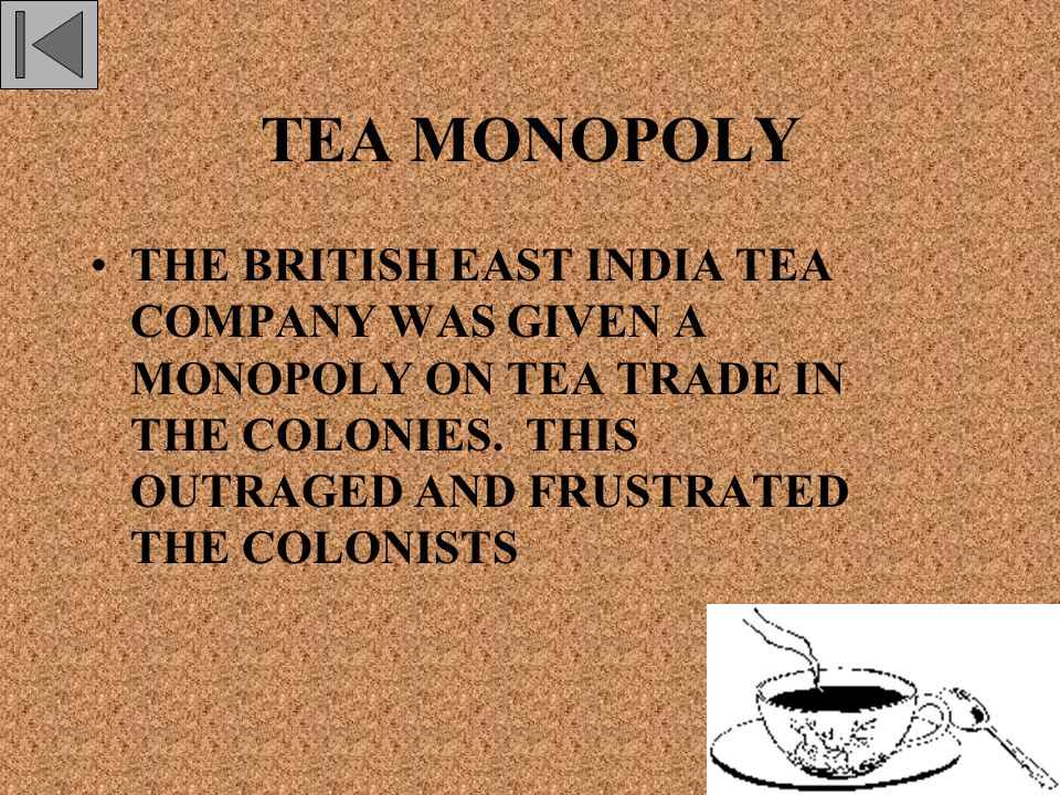 TEA MONOPOLY THE BRITISH EAST INDIA TEA COMPANY WAS GIVEN A MONOPOLY ON TEA TRADE IN THE COLONIES.