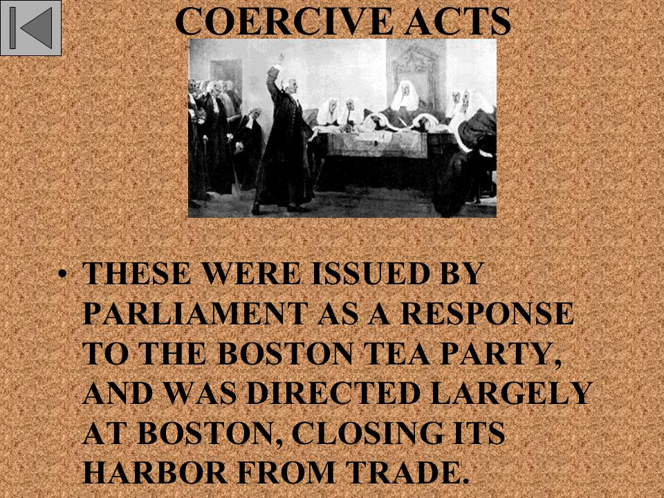 COERCIVE ACTS THESE WERE ISSUED BY PARLIAMENT AS A RESPONSE TO THE BOSTON TEA PARTY, AND WAS DIRECTED LARGELY AT BOSTON, CLOSING ITS HARBOR FROM TRADE.