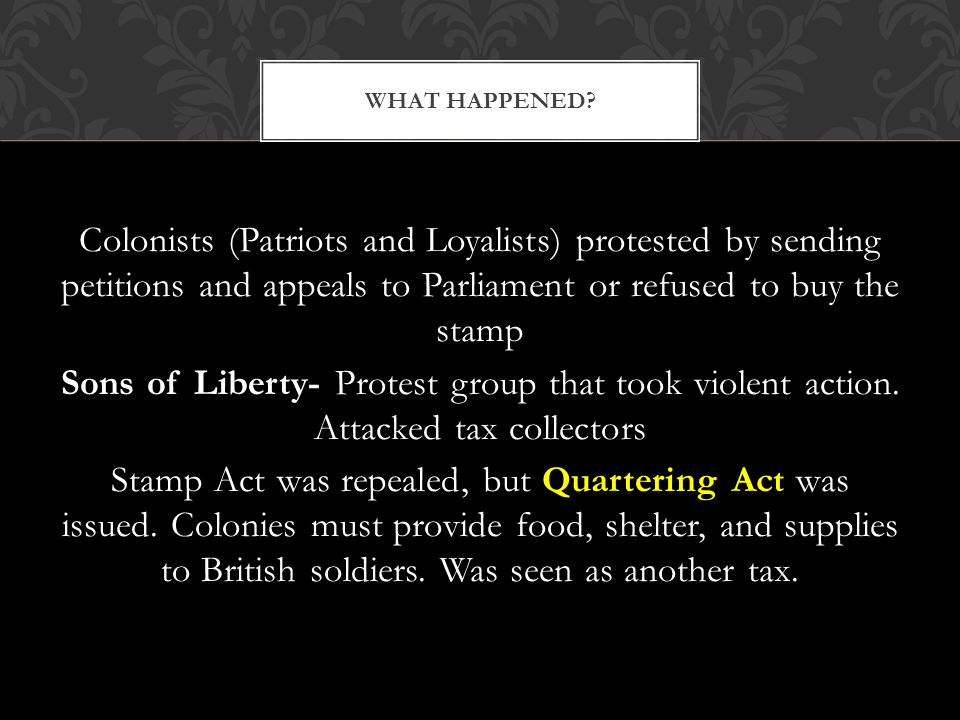 Colonists (Patriots and Loyalists) protested by sending petitions and appeals to Parliament or refused to buy the stamp Sons of Liberty- Protest group