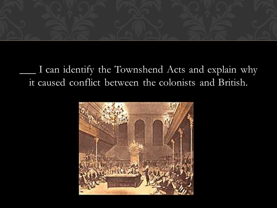 ___ I can identify the Townshend Acts and explain why it caused conflict between the colonists and British.