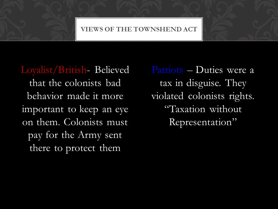 Loyalist/British- Believed that the colonists bad behavior made it more important to keep an eye on them. Colonists must pay for the Army sent there t