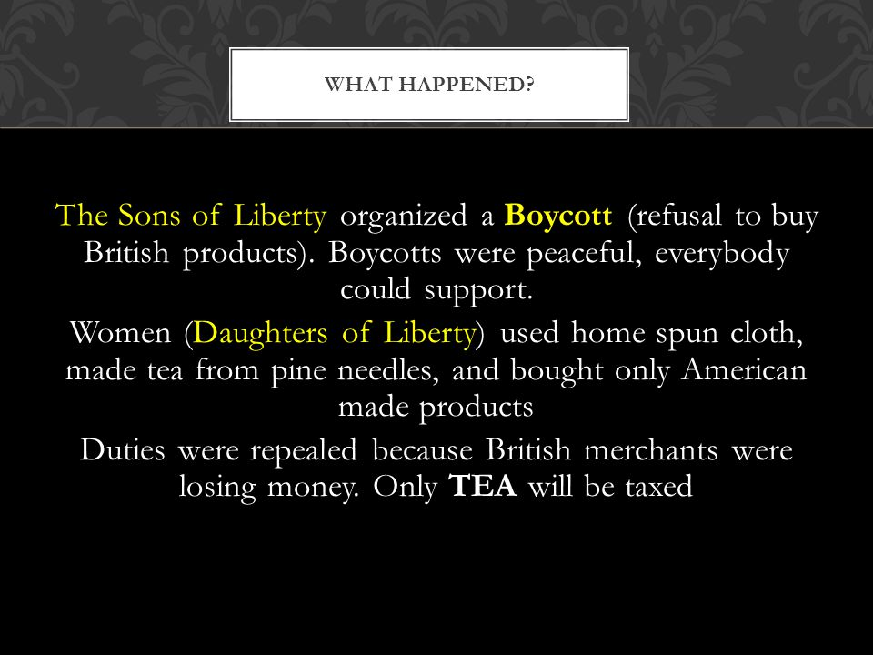 The Sons of Liberty organized a Boycott (refusal to buy British products). Boycotts were peaceful, everybody could support. Women (Daughters of Libert