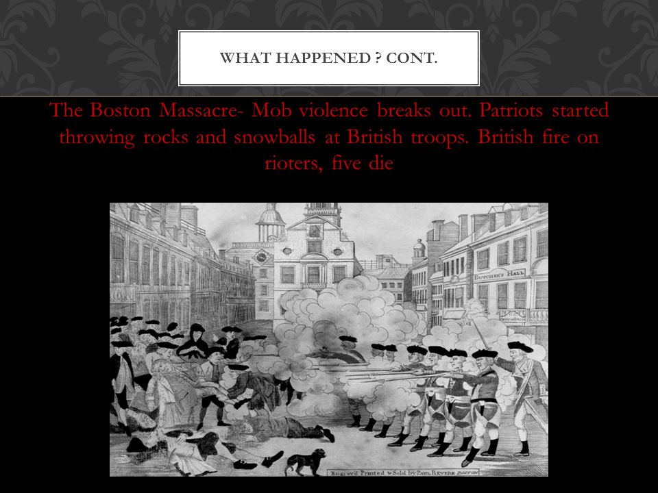 The Boston Massacre- Mob violence breaks out. Patriots started throwing rocks and snowballs at British troops. British fire on rioters, five die WHAT