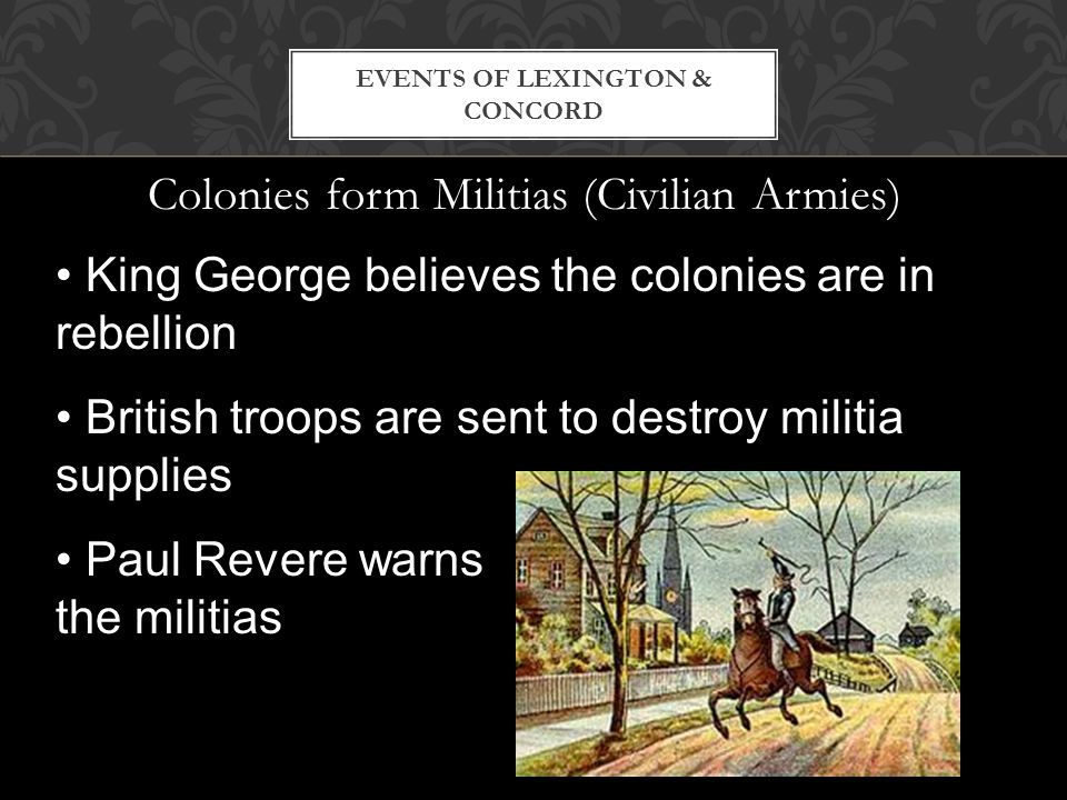 Colonies form Militias (Civilian Armies) EVENTS OF LEXINGTON & CONCORD King George believes the colonies are in rebellion British troops are sent to d