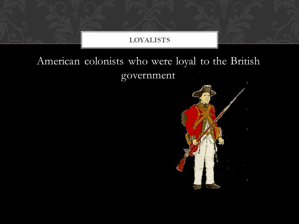 American colonists who were loyal to the British government LOYALISTS