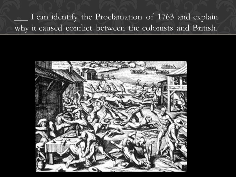 ___ I can identify the Proclamation of 1763 and explain why it caused conflict between the colonists and British.