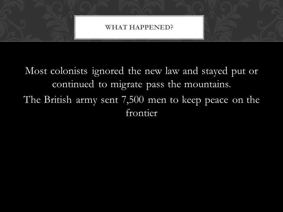 Most colonists ignored the new law and stayed put or continued to migrate pass the mountains. The British army sent 7,500 men to keep peace on the fro