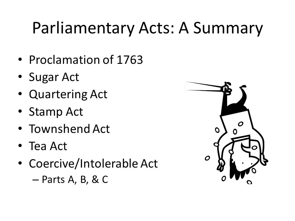 Parliamentary Acts: A Summary Proclamation of 1763 Sugar Act Quartering Act Stamp Act Townshend Act Tea Act Coercive/Intolerable Act – Parts A, B, & C