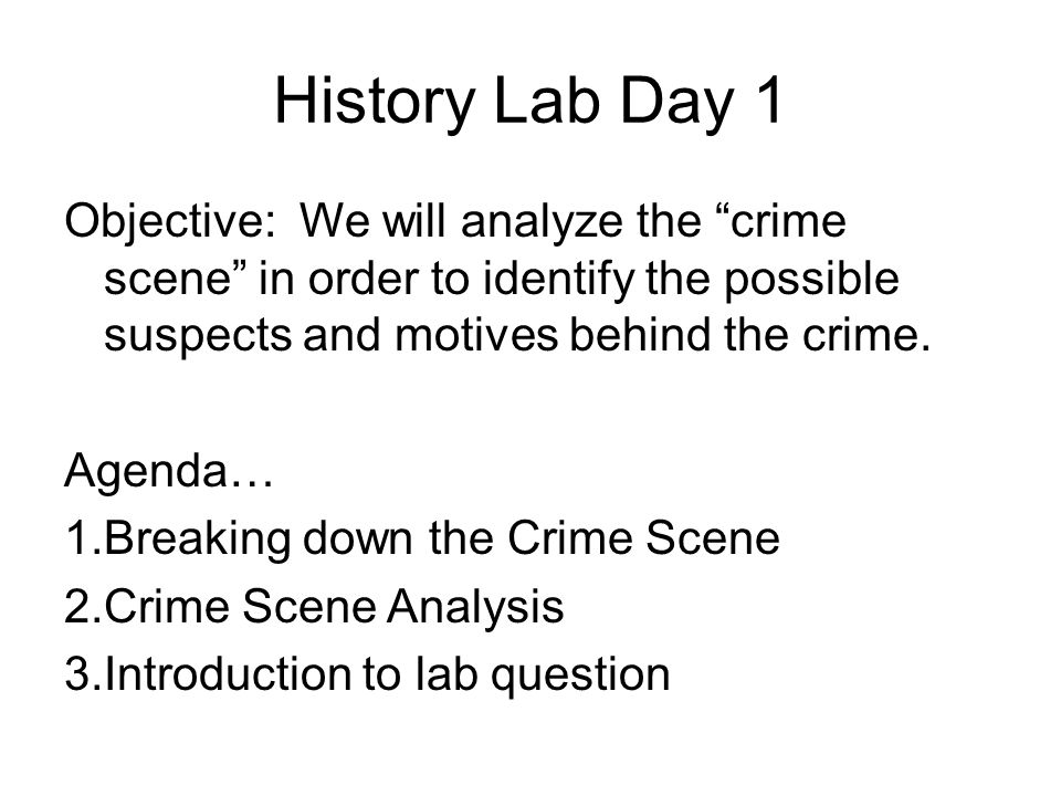 History Lab Day 1 Objective: We will analyze the crime scene in order to identify the possible suspects and motives behind the crime.