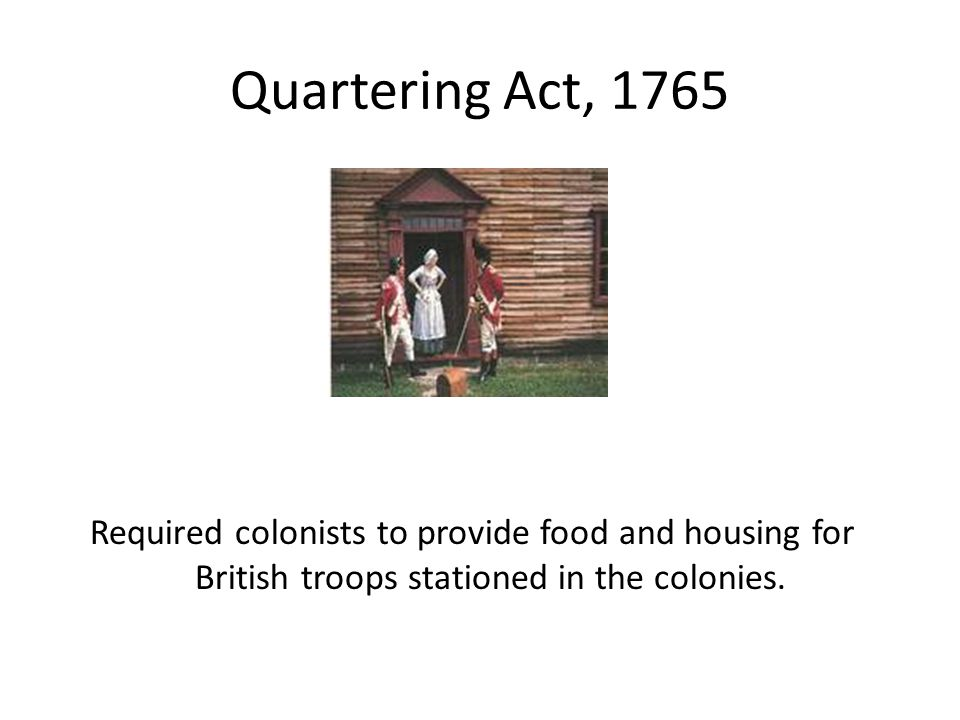Quartering Act, 1765 Required colonists to provide food and housing for British troops stationed in the colonies.