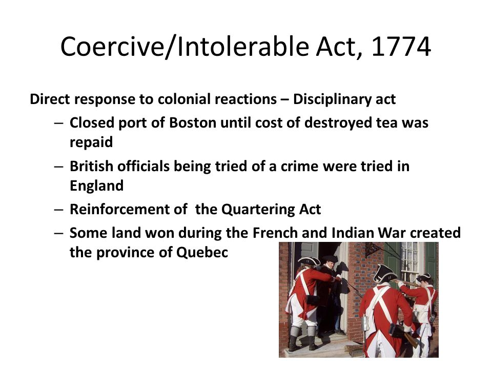 Coercive/Intolerable Act, 1774 Direct response to colonial reactions – Disciplinary act – Closed port of Boston until cost of destroyed tea was repaid – British officials being tried of a crime were tried in England – Reinforcement of the Quartering Act – Some land won during the French and Indian War created the province of Quebec