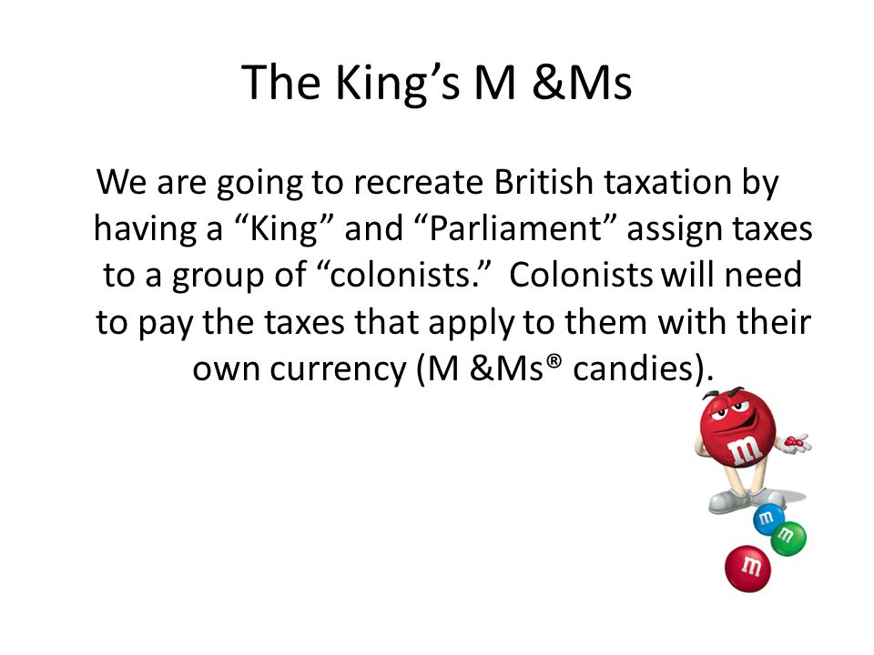 The King's M &Ms We are going to recreate British taxation by having a King and Parliament assign taxes to a group of colonists. Colonists will need to pay the taxes that apply to them with their own currency (M &Ms® candies).