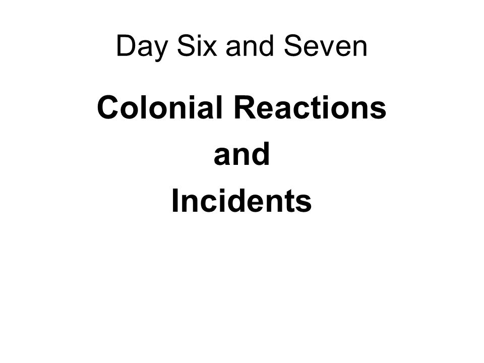 Day Six and Seven Colonial Reactions and Incidents
