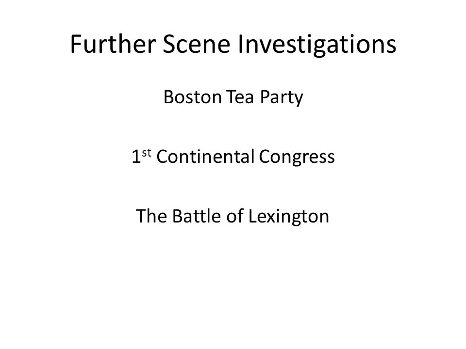 Further Scene Investigations Boston Tea Party 1 st Continental Congress The Battle of Lexington