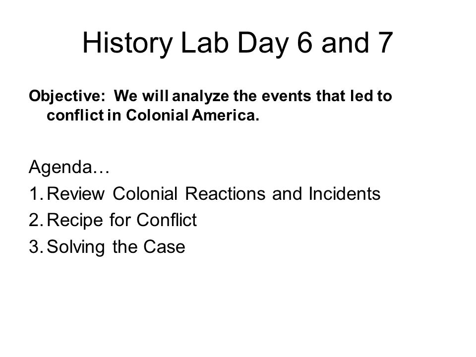 History Lab Day 6 and 7 Objective: We will analyze the events that led to conflict in Colonial America.