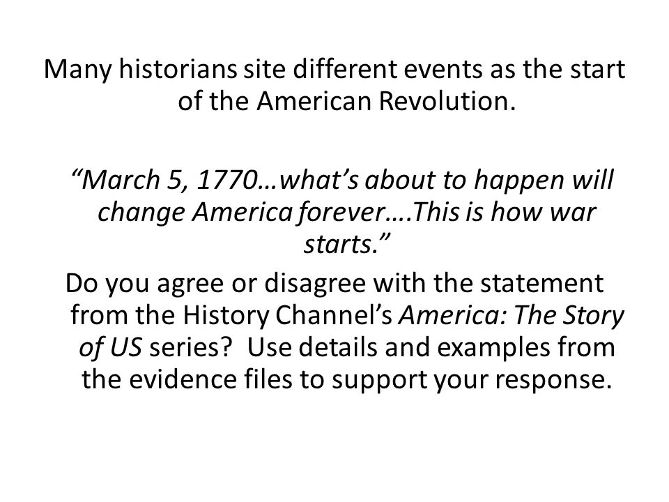 Many historians site different events as the start of the American Revolution.