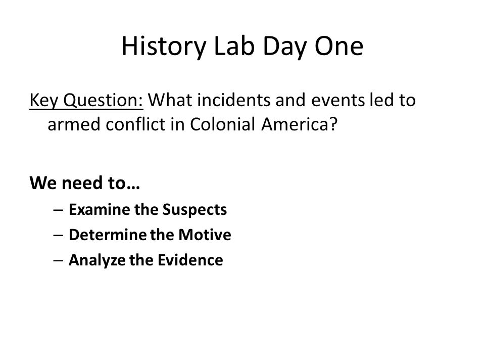 History Lab Day One Key Question: What incidents and events led to armed conflict in Colonial America.