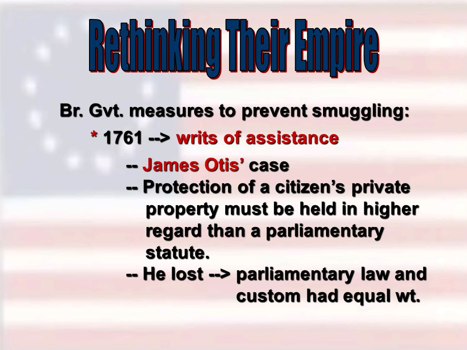 Br. Gvt. measures to prevent smuggling: -- James Otis' case -- Protection of a citizen's private property must be held in higher regard than a parliam