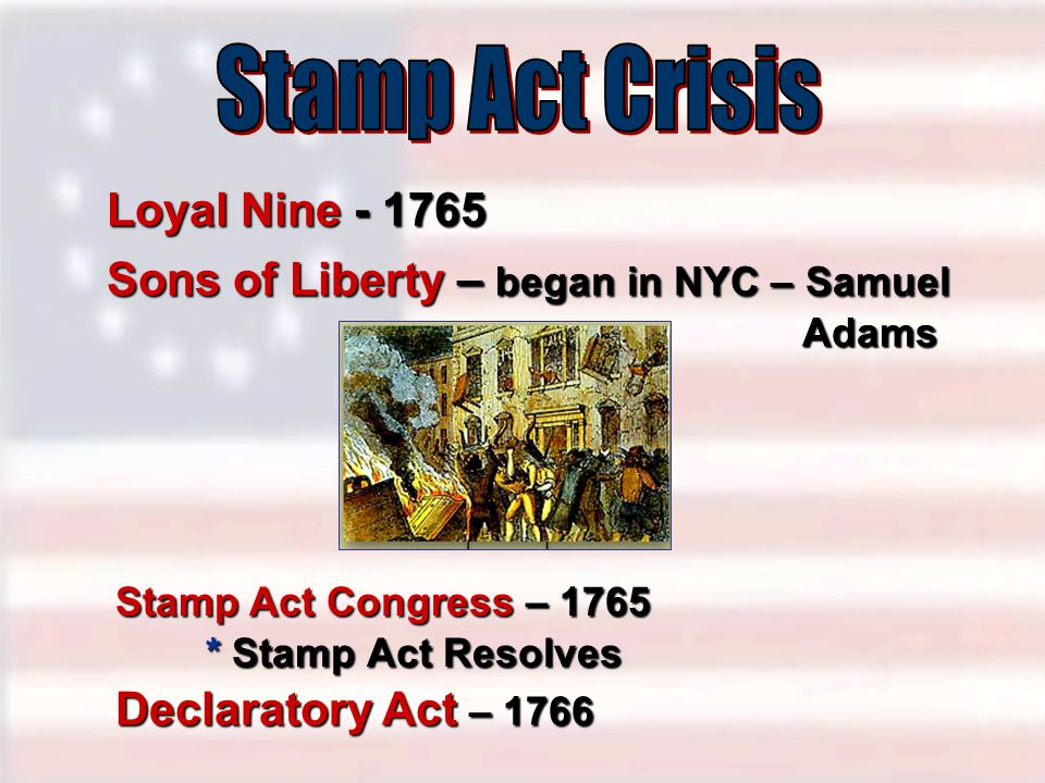 Loyal Nine - 1765 Sons of Liberty – began in NYC – Samuel Adams Stamp Act Congress – 1765 * Stamp Act Resolves Declaratory Act – 1766