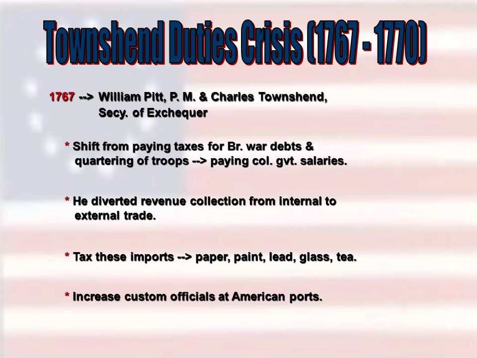 1767 --> William Pitt, P. M. & Charles Townshend, Secy. of Exchequer * Shift from paying taxes for Br. war debts & quartering of troops --> paying col