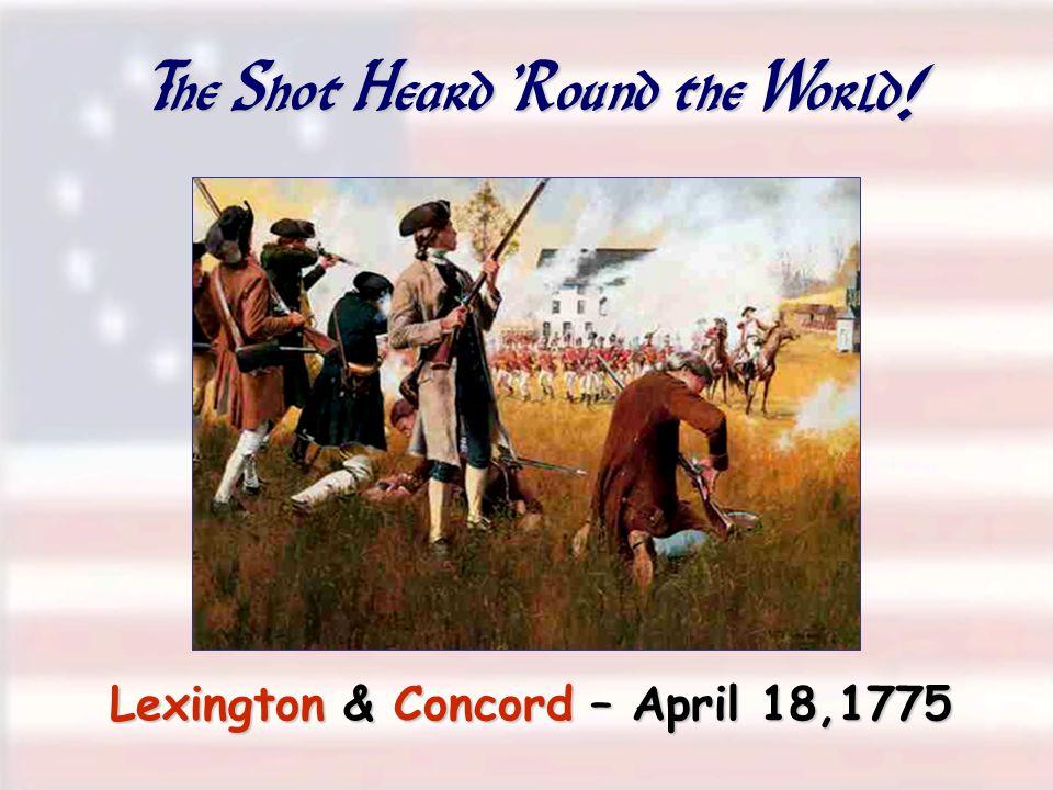 The Shot Heard ' Round the World ! Lexington & Concord – April 18,1775