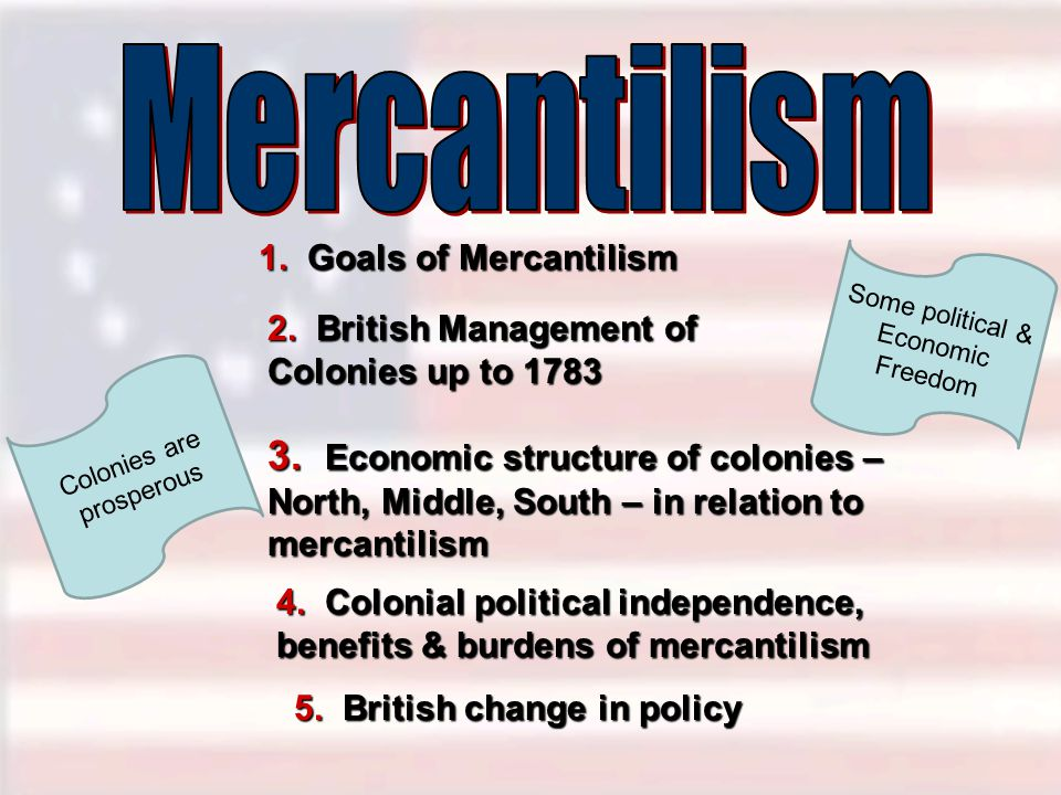 1. Goals of Mercantilism 2. British Management of Colonies up to 1783 4. Colonial political independence, benefits & burdens of mercantilism 3. Econom
