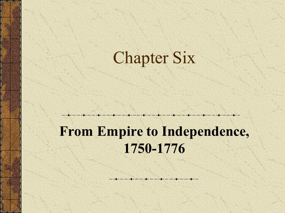Chapter Six From Empire to Independence, 1750-1776
