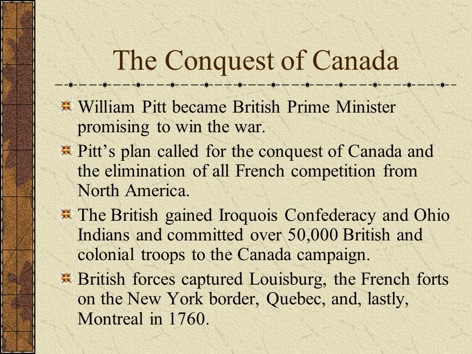 The Conquest of Canada William Pitt became British Prime Minister promising to win the war.