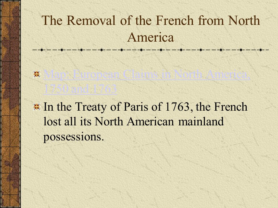 The Removal of the French from North America Map: European Claims in North America, 1750 and 1763 In the Treaty of Paris of 1763, the French lost all its North American mainland possessions.