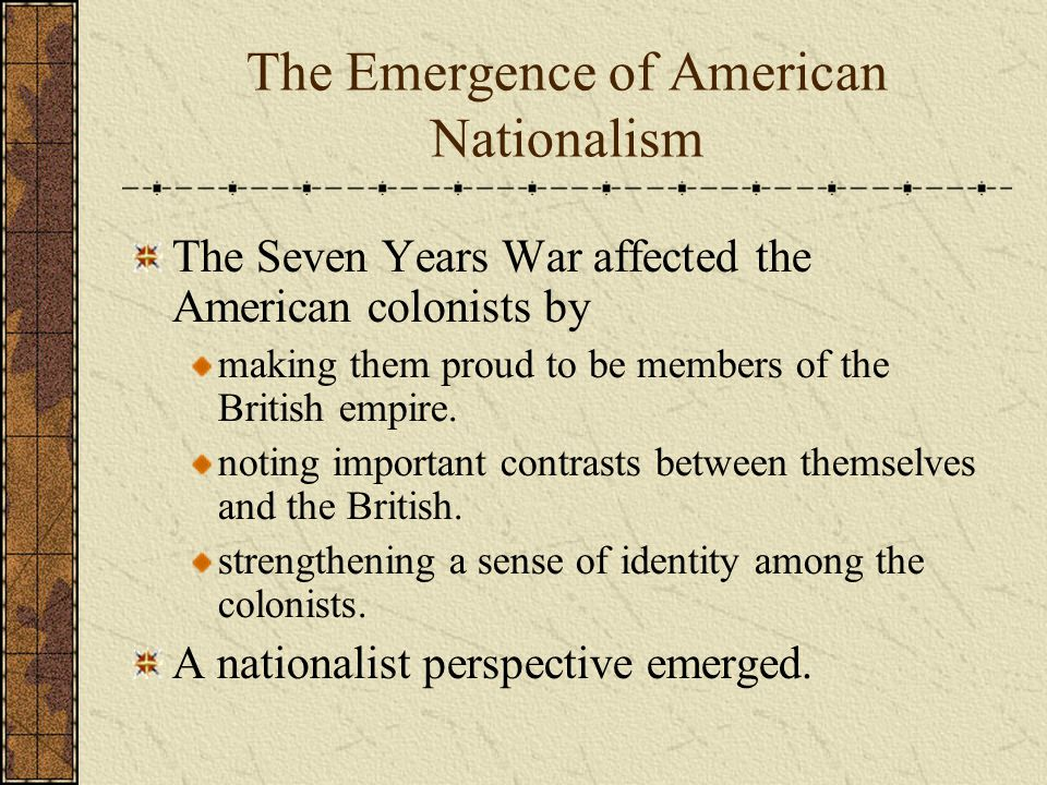 The Emergence of American Nationalism The Seven Years War affected the American colonists by making them proud to be members of the British empire.