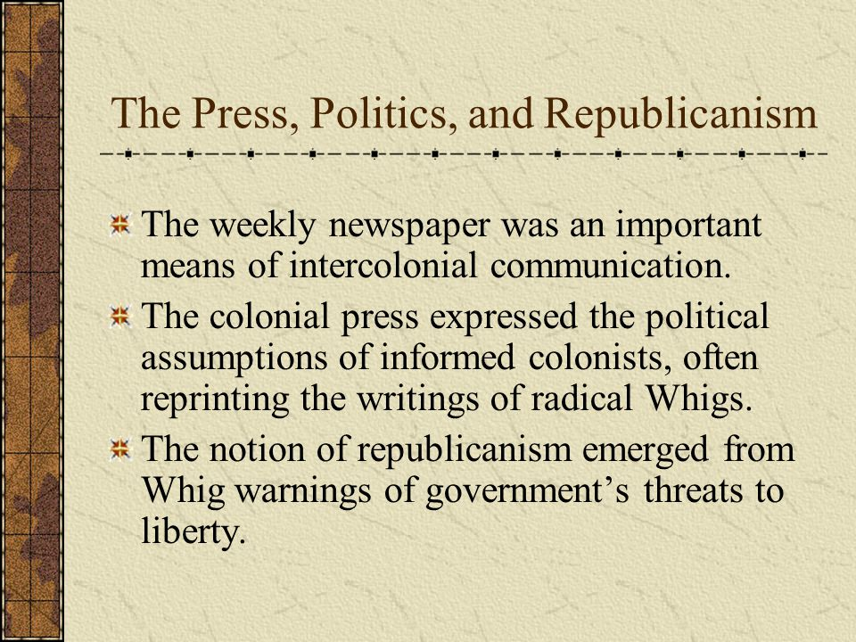 The Press, Politics, and Republicanism The weekly newspaper was an important means of intercolonial communication.