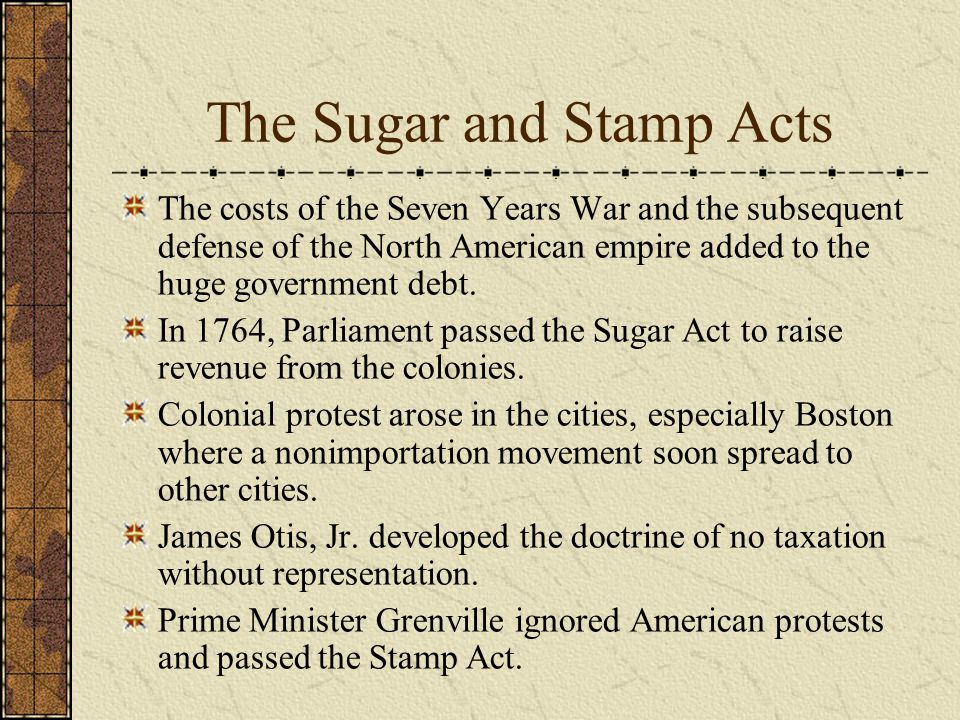 The Sugar and Stamp Acts The costs of the Seven Years War and the subsequent defense of the North American empire added to the huge government debt.
