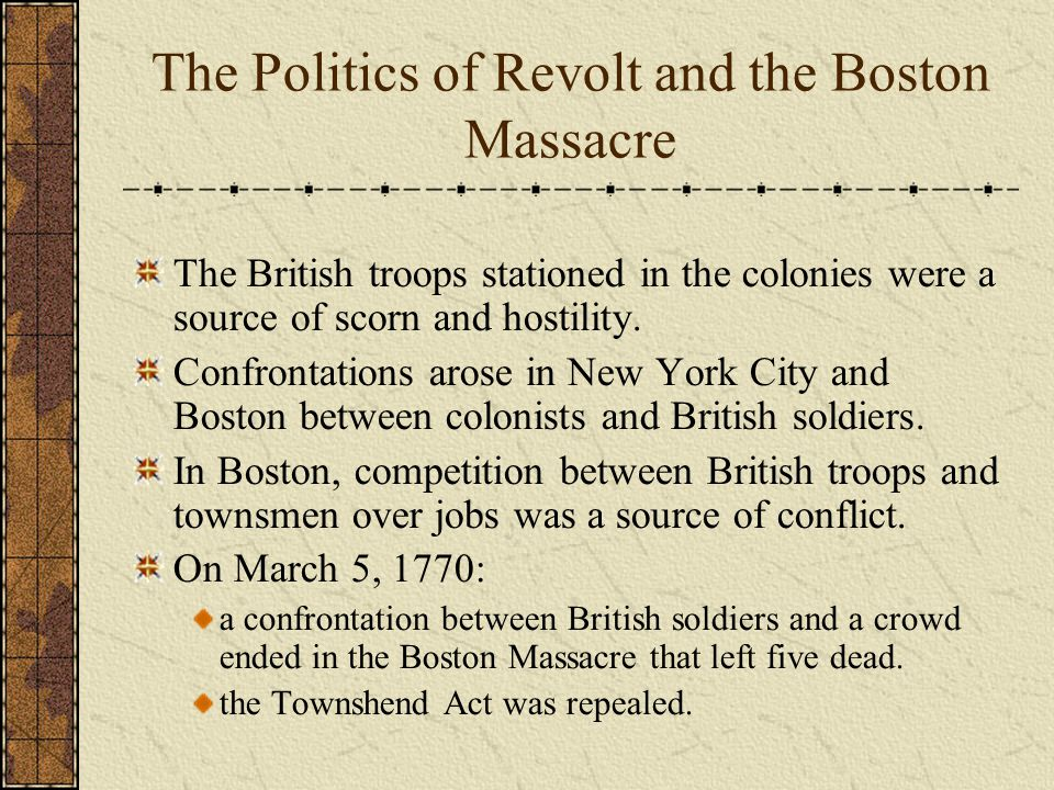 The Politics of Revolt and the Boston Massacre The British troops stationed in the colonies were a source of scorn and hostility.