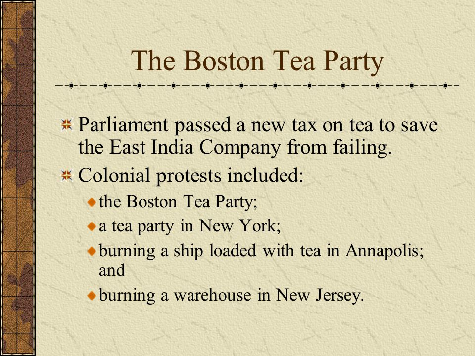 The Boston Tea Party Parliament passed a new tax on tea to save the East India Company from failing.