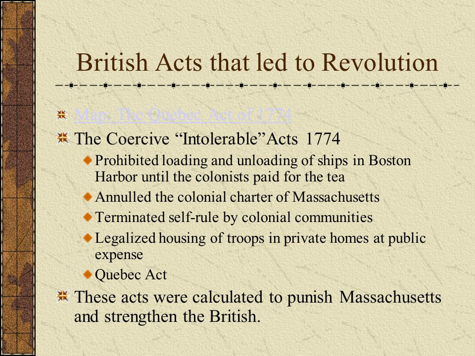 British Acts that led to Revolution Map: The Quebec Act of 1774 The Coercive Intolerable Acts 1774 Prohibited loading and unloading of ships in Boston Harbor until the colonists paid for the tea Annulled the colonial charter of Massachusetts Terminated self-rule by colonial communities Legalized housing of troops in private homes at public expense Quebec Act These acts were calculated to punish Massachusetts and strengthen the British.