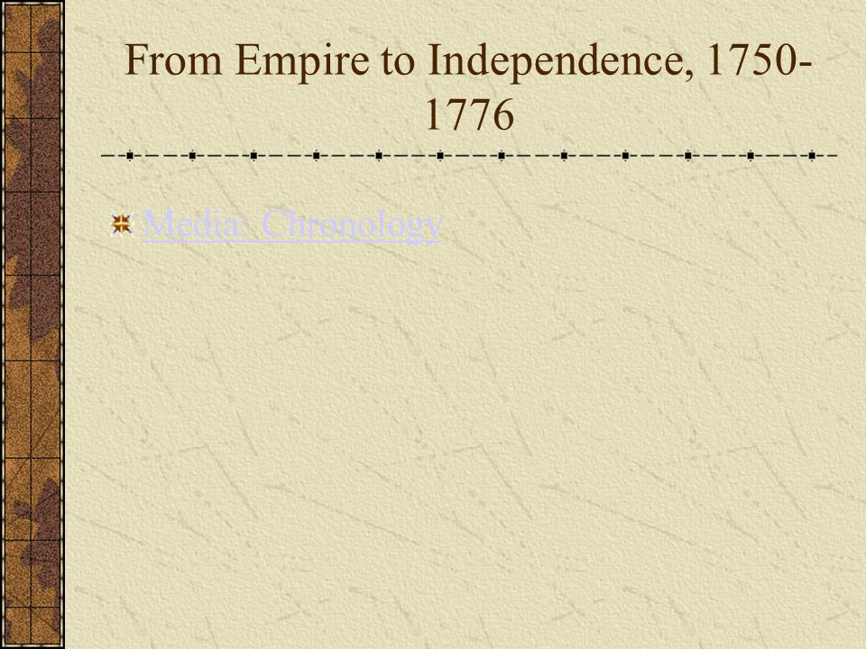 From Empire to Independence, 1750- 1776 Media: Chronology