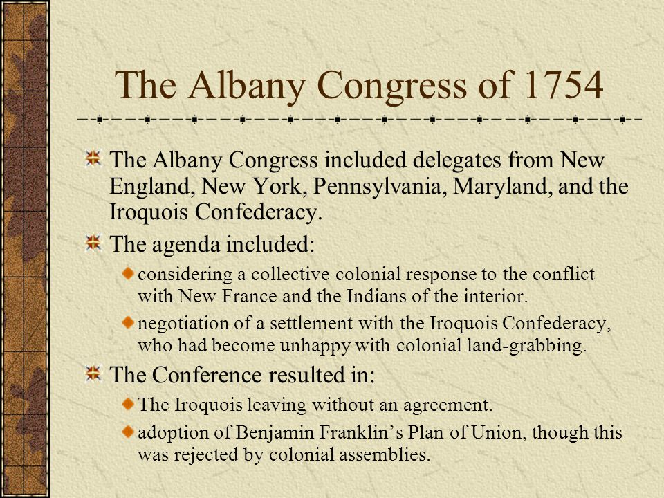 The Albany Congress of 1754 The Albany Congress included delegates from New England, New York, Pennsylvania, Maryland, and the Iroquois Confederacy.