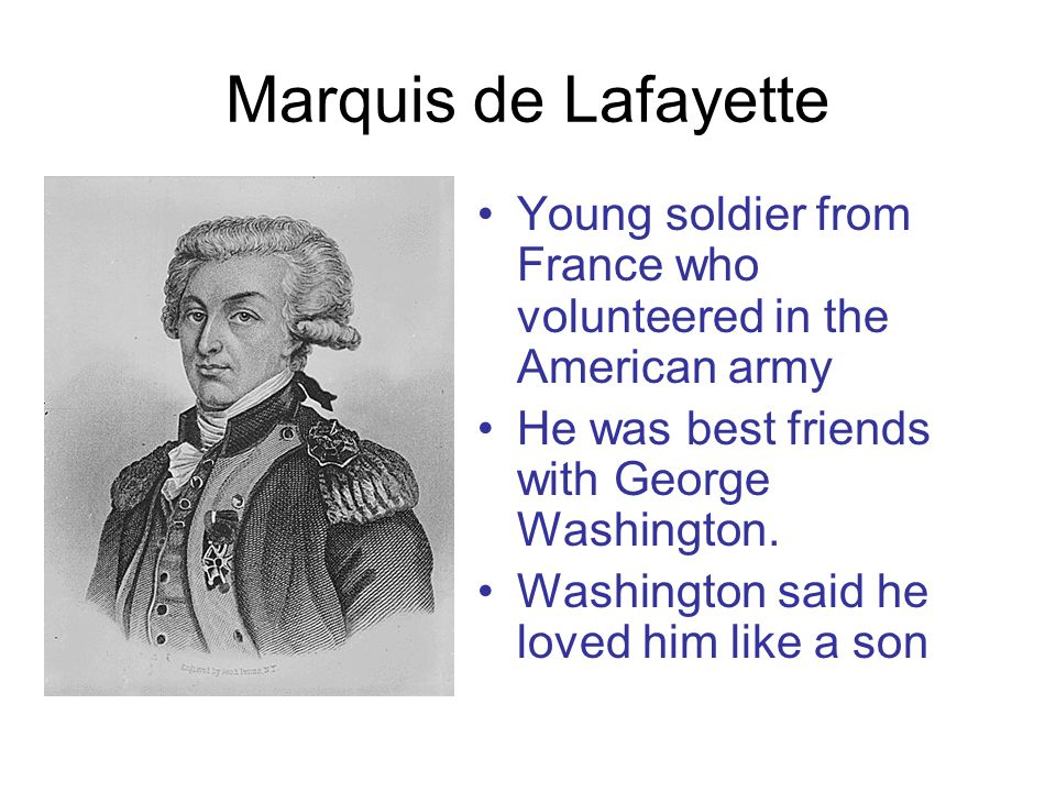 Marquis de Lafayette Young soldier from France who volunteered in the American army He was best friends with George Washington.