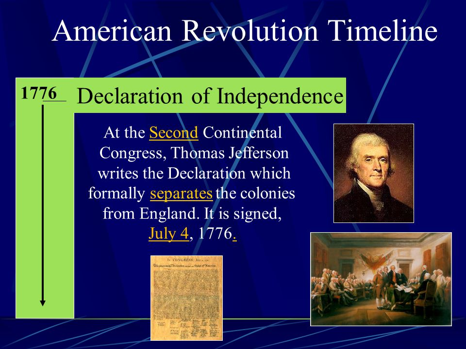 American Revolution Timeline 1776 Declaration of Independence At the Second Continental Congress, Thomas Jefferson writes the Declaration which formally separates the colonies from England.