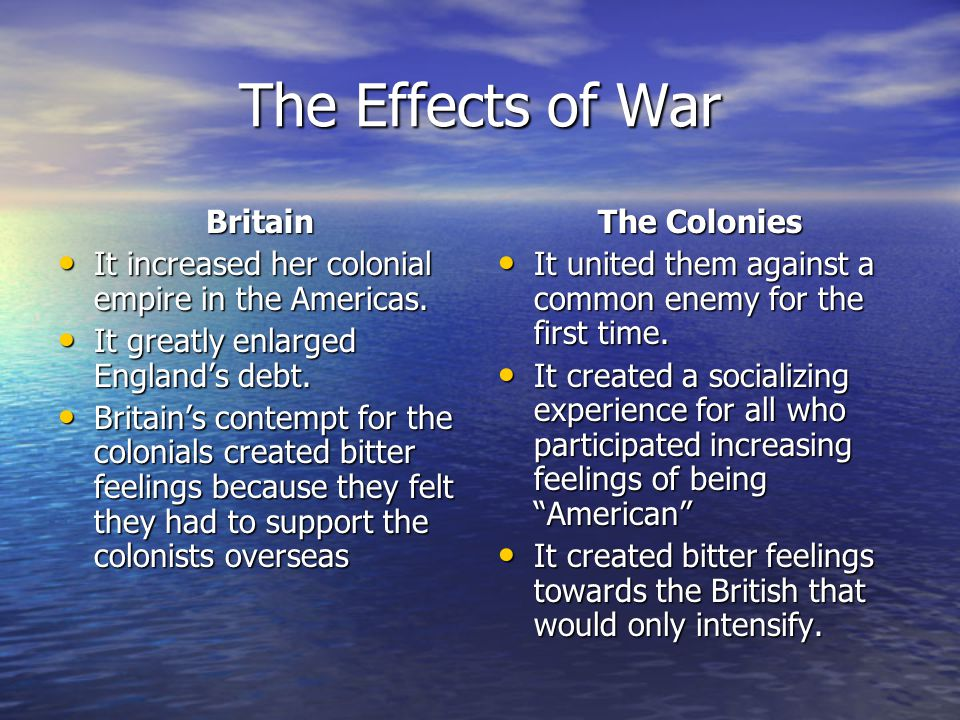 The Effects of War Britain It increased her colonial empire in the Americas. It increased her colonial empire in the Americas. It greatly enlarged Eng