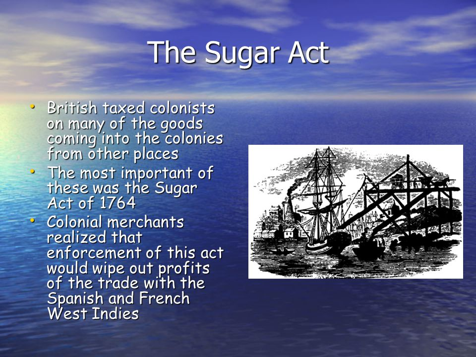The Sugar Act British taxed colonists on many of the goods coming into the colonies from other places British taxed colonists on many of the goods com