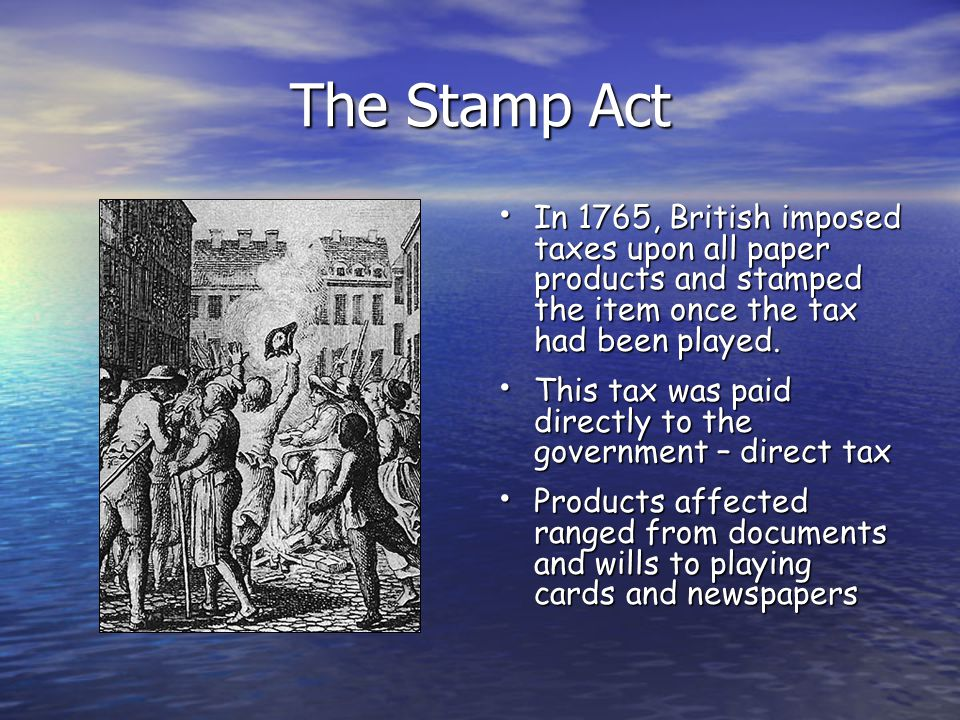 The Stamp Act In 1765, British imposed taxes upon all paper products and stamped the item once the tax had been played. In 1765, British imposed taxes